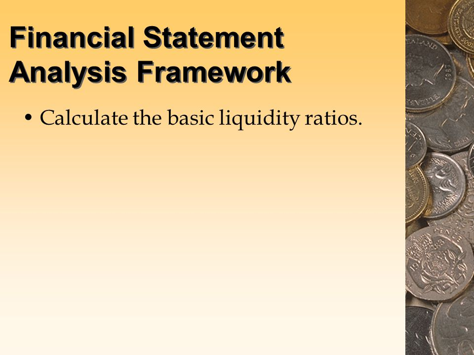 Financial Statement Analysis Framework Calculate the basic liquidity ratios.