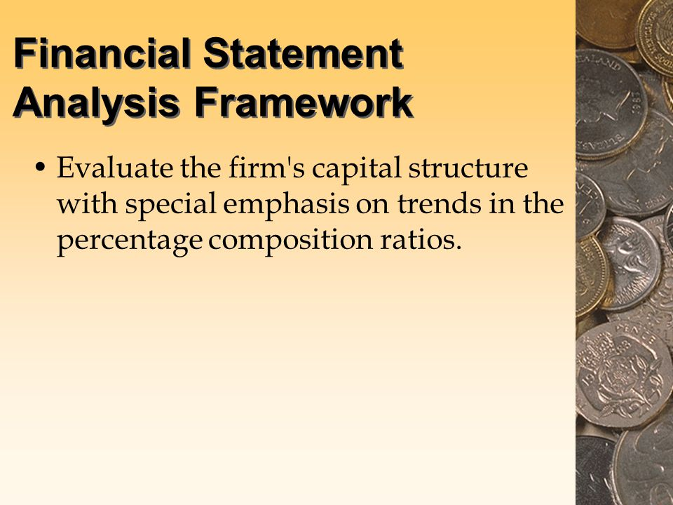 Financial Statement Analysis Framework Evaluate the firm s capital structure with special emphasis on trends in the percentage composition ratios.