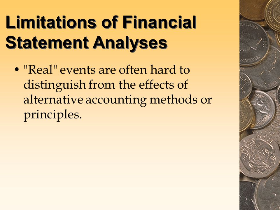 Limitations of Financial Statement Analyses Real events are often hard to distinguish from the effects of alternative accounting methods or principles.