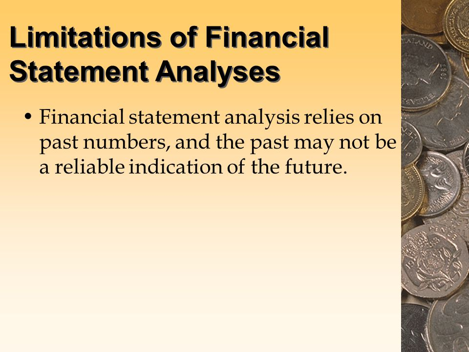 Limitations of Financial Statement Analyses Financial statement analysis relies on past numbers, and the past may not be a reliable indication of the future.