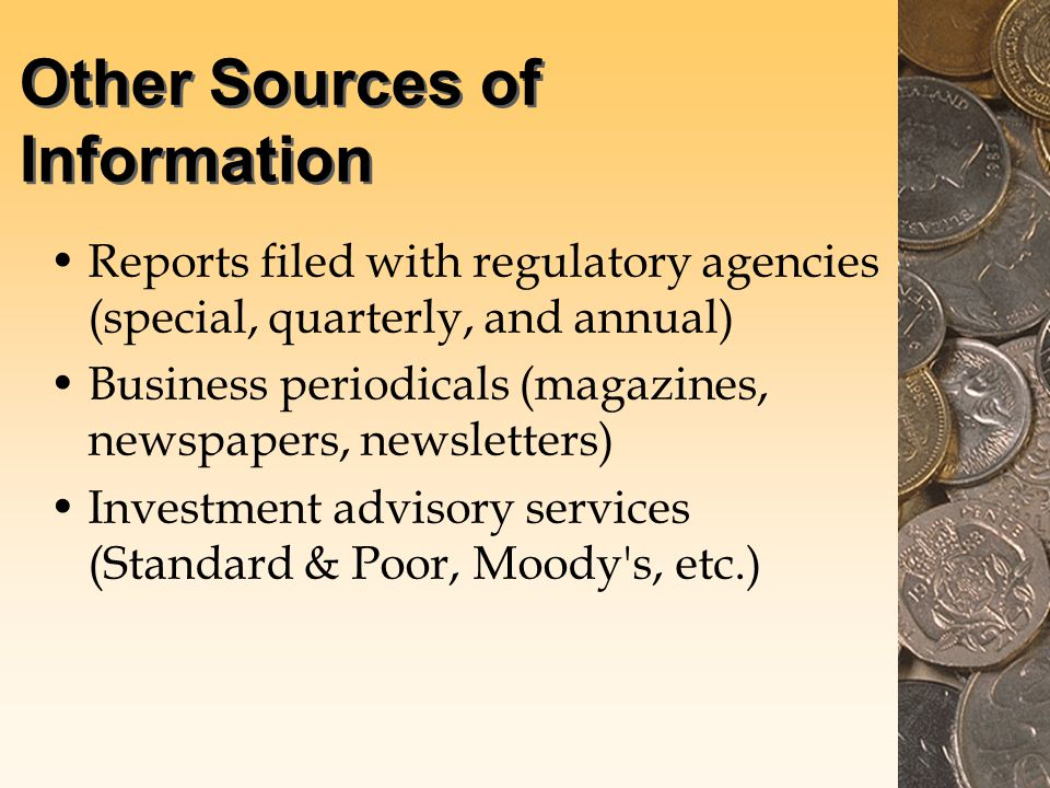 Other Sources of Information Reports filed with regulatory agencies (special, quarterly, and annual) Business periodicals (magazines, newspapers, newsletters) Investment advisory services (Standard & Poor, Moody s, etc.)