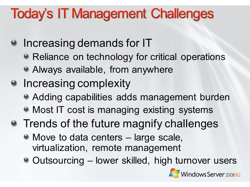 Increasing demands for IT Reliance on technology for critical operations Always available, from anywhere Increasing complexity Adding capabilities adds management burden Most IT cost is managing existing systems Trends of the future magnify challenges Move to data centers – large scale, virtualization, remote management Outsourcing – lower skilled, high turnover users