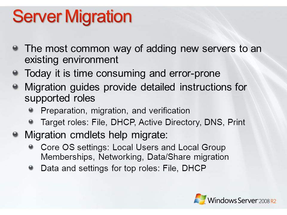 The most common way of adding new servers to an existing environment Today it is time consuming and error-prone Migration guides provide detailed instructions for supported roles Preparation, migration, and verification Target roles: File, DHCP, Active Directory, DNS, Print Migration cmdlets help migrate: Core OS settings: Local Users and Local Group Memberships, Networking, Data/Share migration Data and settings for top roles: File, DHCP