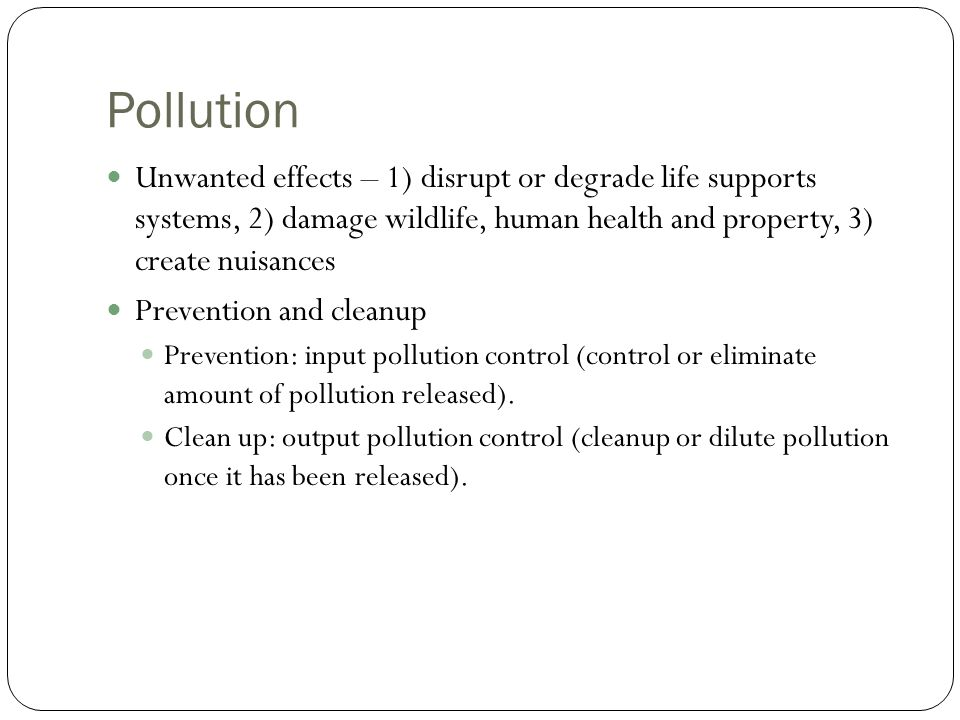 Pollution Unwanted effects – 1) disrupt or degrade life supports systems, 2) damage wildlife, human health and property, 3) create nuisances Prevention and cleanup Prevention: input pollution control (control or eliminate amount of pollution released).