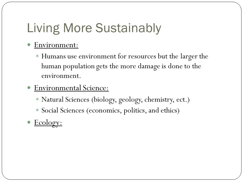 Living More Sustainably Environment: Humans use environment for resources but the larger the human population gets the more damage is done to the environment.