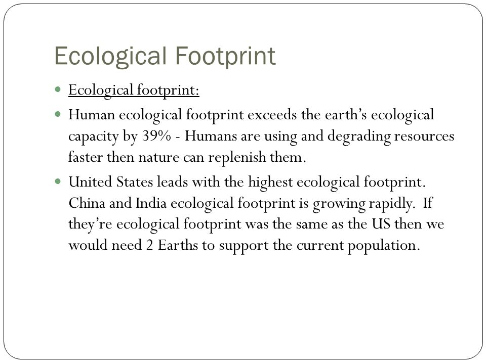 Ecological Footprint Ecological footprint: Human ecological footprint exceeds the earth's ecological capacity by 39% - Humans are using and degrading resources faster then nature can replenish them.