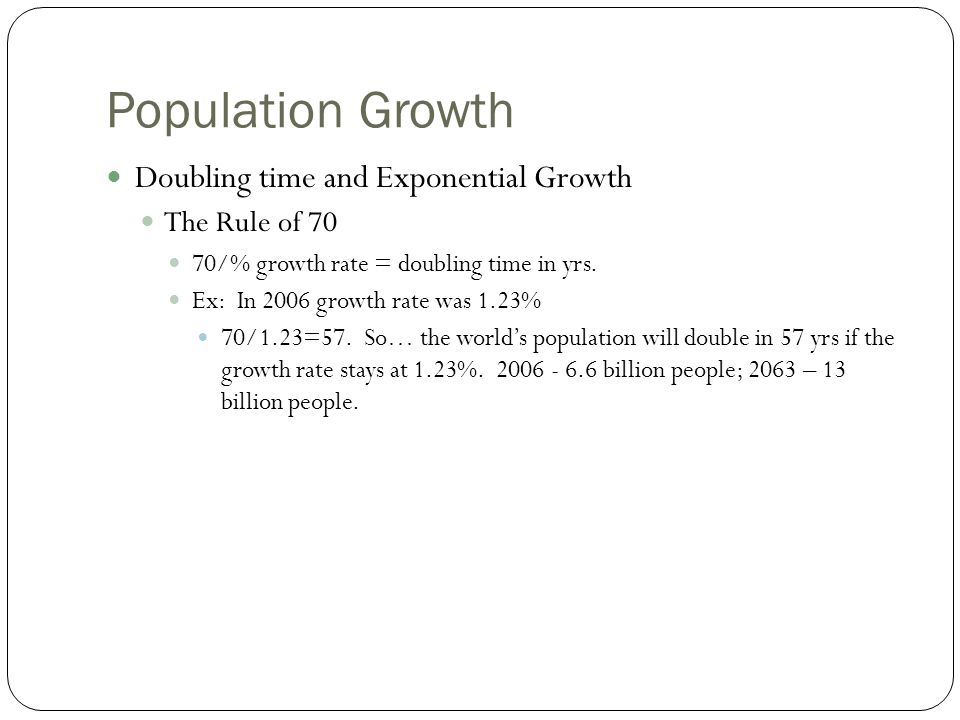 Population Growth Doubling time and Exponential Growth The Rule of 70 70/% growth rate = doubling time in yrs.