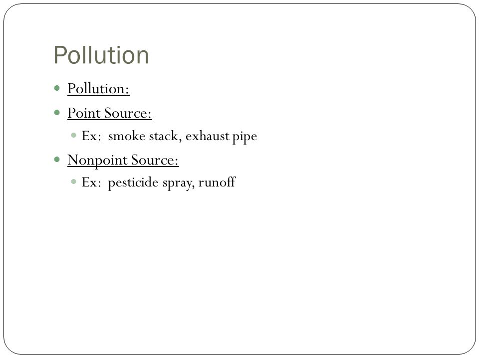 Pollution Pollution: Point Source: Ex: smoke stack, exhaust pipe Nonpoint Source: Ex: pesticide spray, runoff