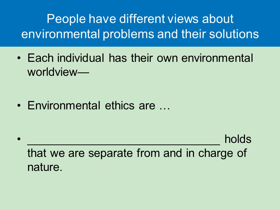 People have different views about environmental problems and their solutions Each individual has their own environmental worldview— Environmental ethics are … ______________________________ holds that we are separate from and in charge of nature.