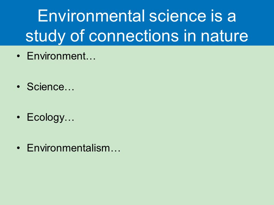 Environmental science is a study of connections in nature Environment… Science… Ecology… Environmentalism…