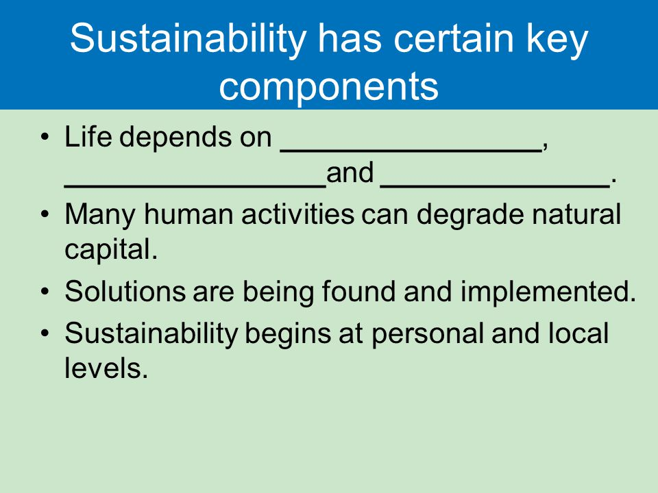 Sustainability has certain key components Life depends on ________________, ________________and ______________.