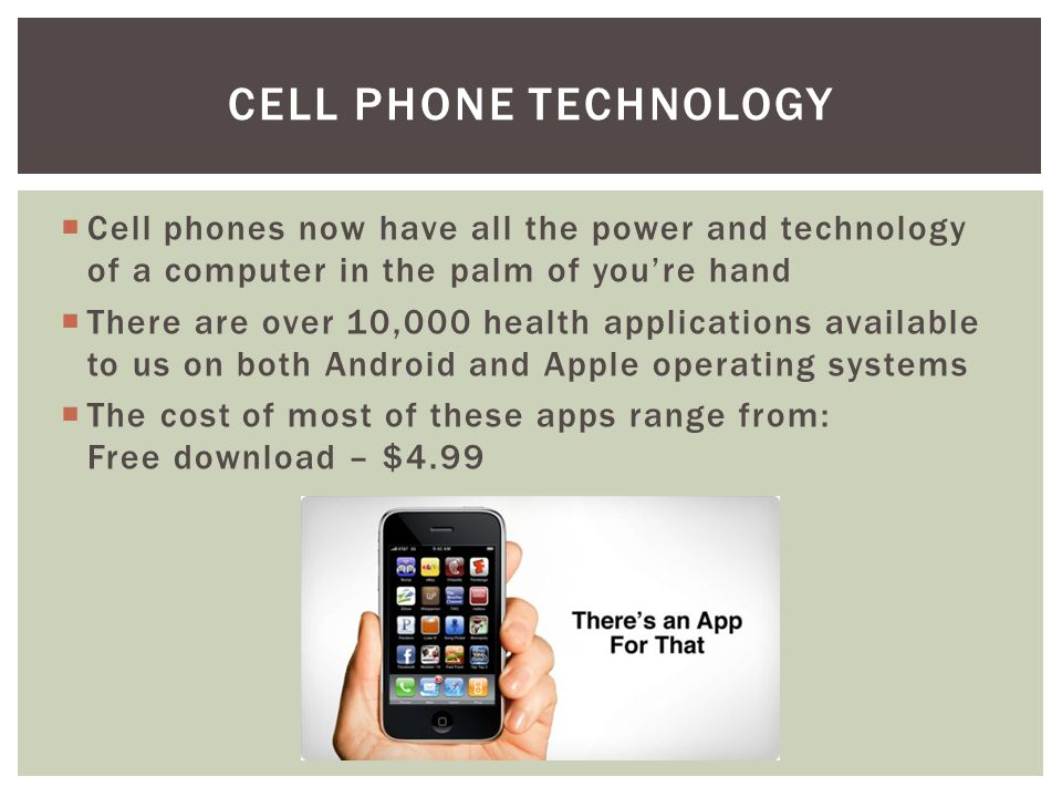  Cell phones now have all the power and technology of a computer in the palm of you're hand  There are over 10,000 health applications available to us on both Android and Apple operating systems  The cost of most of these apps range from: Free download – $4.99 CELL PHONE TECHNOLOGY