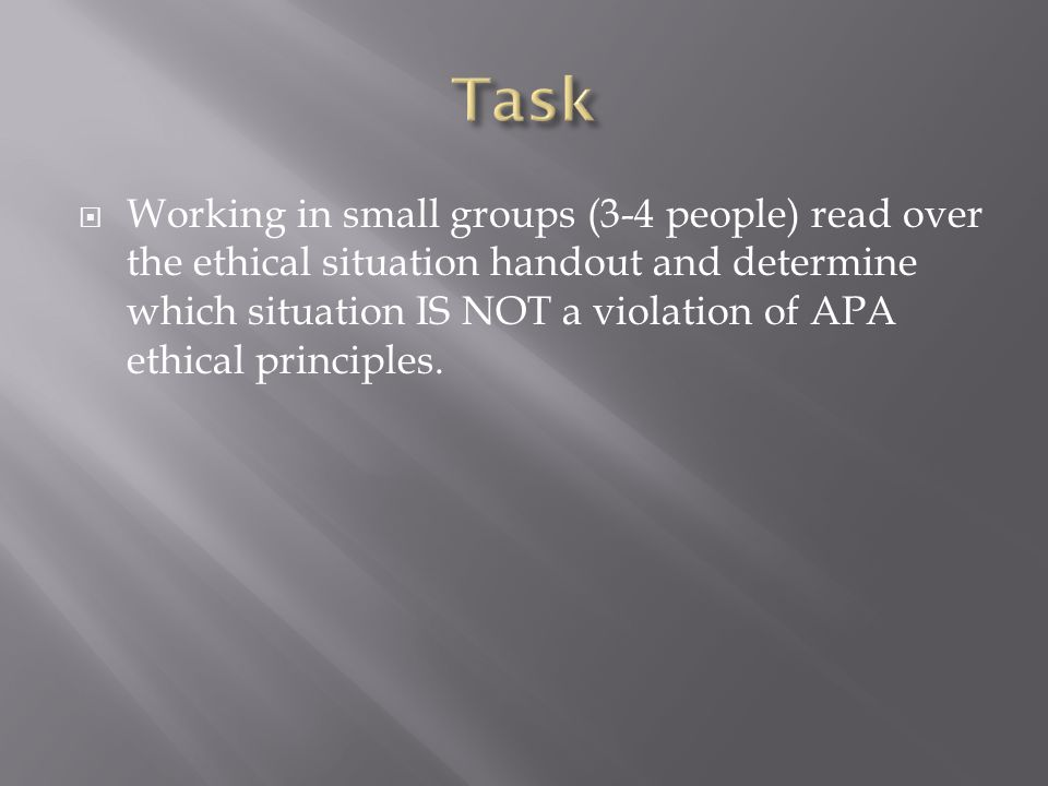  Working in small groups (3-4 people) read over the ethical situation handout and determine which situation IS NOT a violation of APA ethical principles.