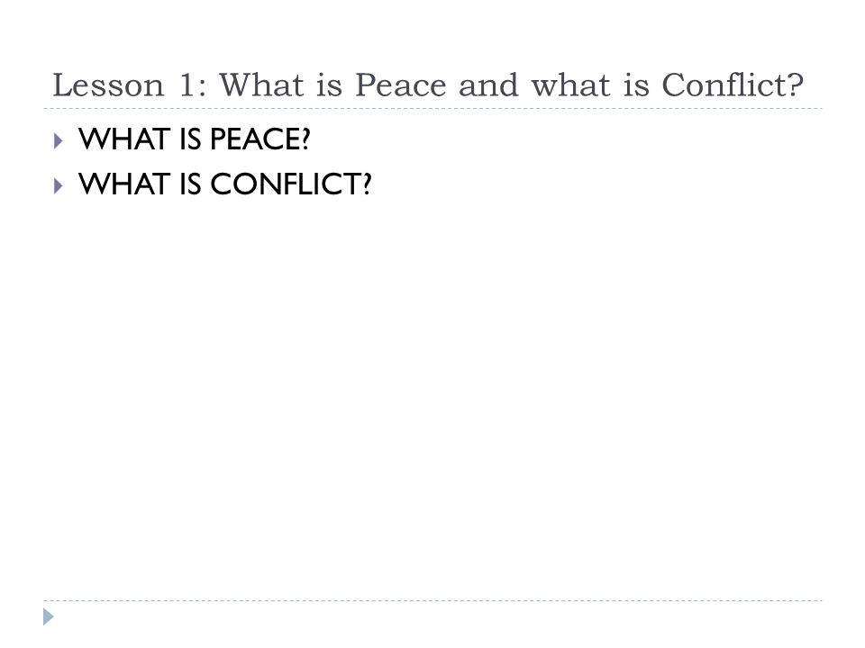 Lesson 1: What is Peace and what is Conflict?  WHAT IS PEACE?  WHAT IS CONFLICT?