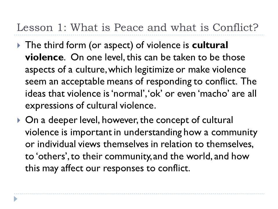 Lesson 1: What is Peace and what is Conflict?  The third form (or aspect) of violence is cultural violence. On one level, this can be taken to be tho