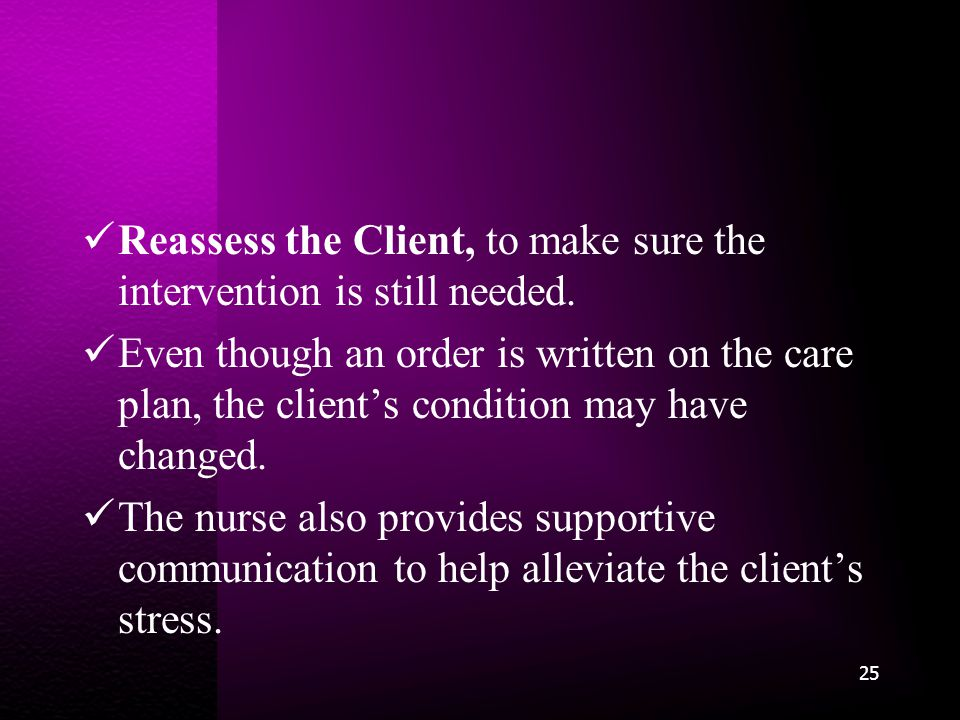 Reassess the Client, to make sure the intervention is still needed.