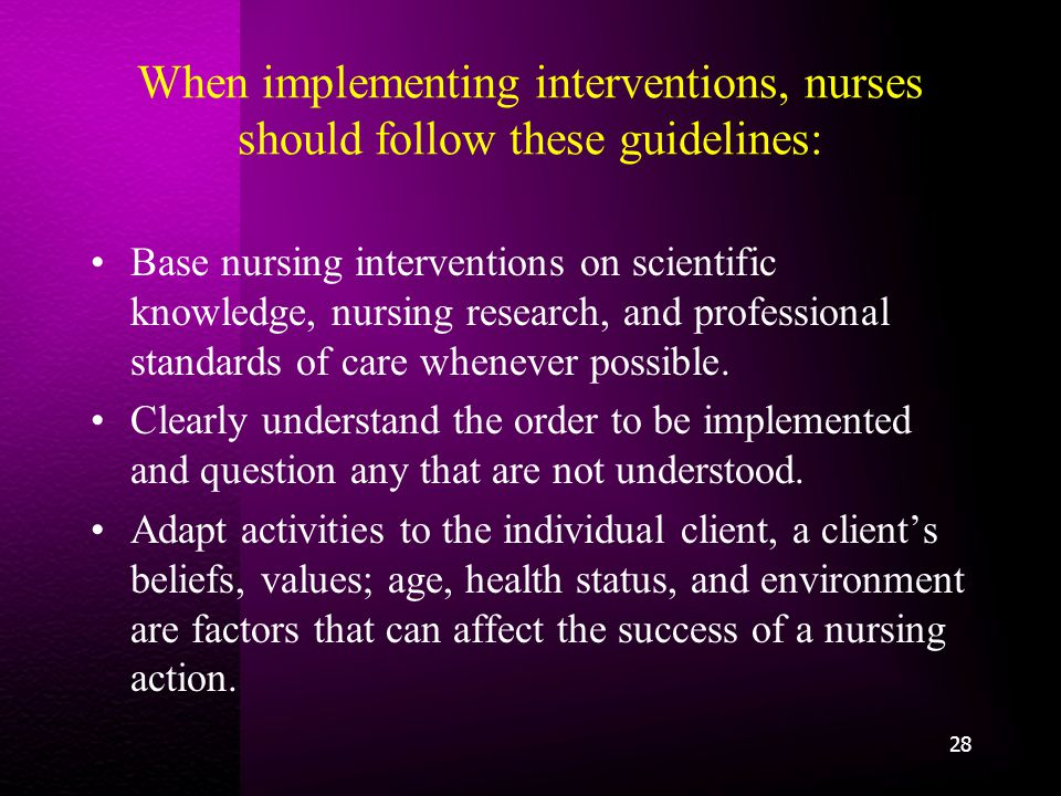 When implementing interventions, nurses should follow these guidelines: Base nursing interventions on scientific knowledge, nursing research, and professional standards of care whenever possible.