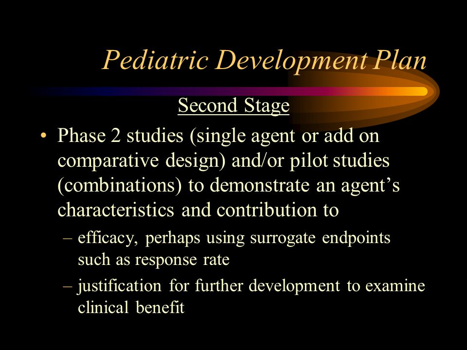 Pediatric Development Plan Second Stage Phase 2 studies (single agent or add on comparative design) and/or pilot studies (combinations) to demonstrate an agent's characteristics and contribution to –efficacy, perhaps using surrogate endpoints such as response rate –justification for further development to examine clinical benefit