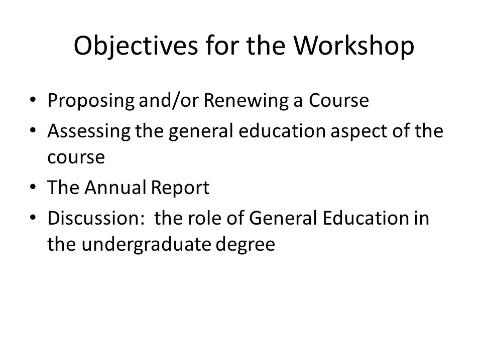 Objectives for the Workshop Proposing and/or Renewing a Course Assessing the general education aspect of the course The Annual Report Discussion: the role of General Education in the undergraduate degree