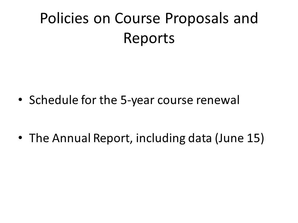 Policies on Course Proposals and Reports Schedule for the 5-year course renewal The Annual Report, including data (June 15)