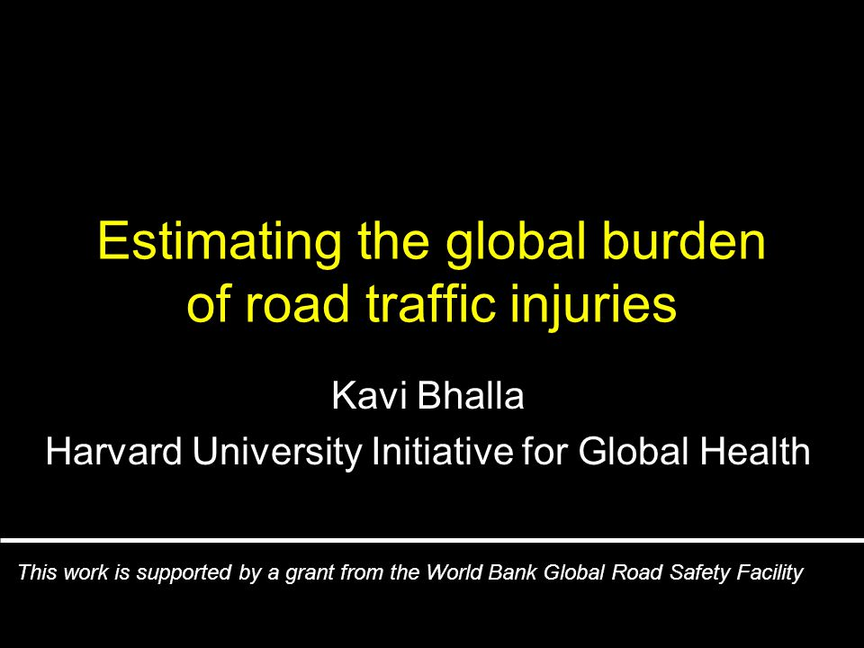 Estimating the global burden of road traffic injuries Kavi Bhalla Harvard University Initiative for Global Health This work is supported by a grant from the World Bank Global Road Safety Facility