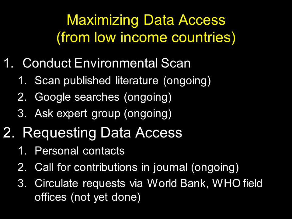Maximizing Data Access (from low income countries) 1.Conduct Environmental Scan 1.Scan published literature (ongoing) 2.Google searches (ongoing) 3.Ask expert group (ongoing) 2.Requesting Data Access 1.Personal contacts 2.Call for contributions in journal (ongoing) 3.Circulate requests via World Bank, WHO field offices (not yet done)