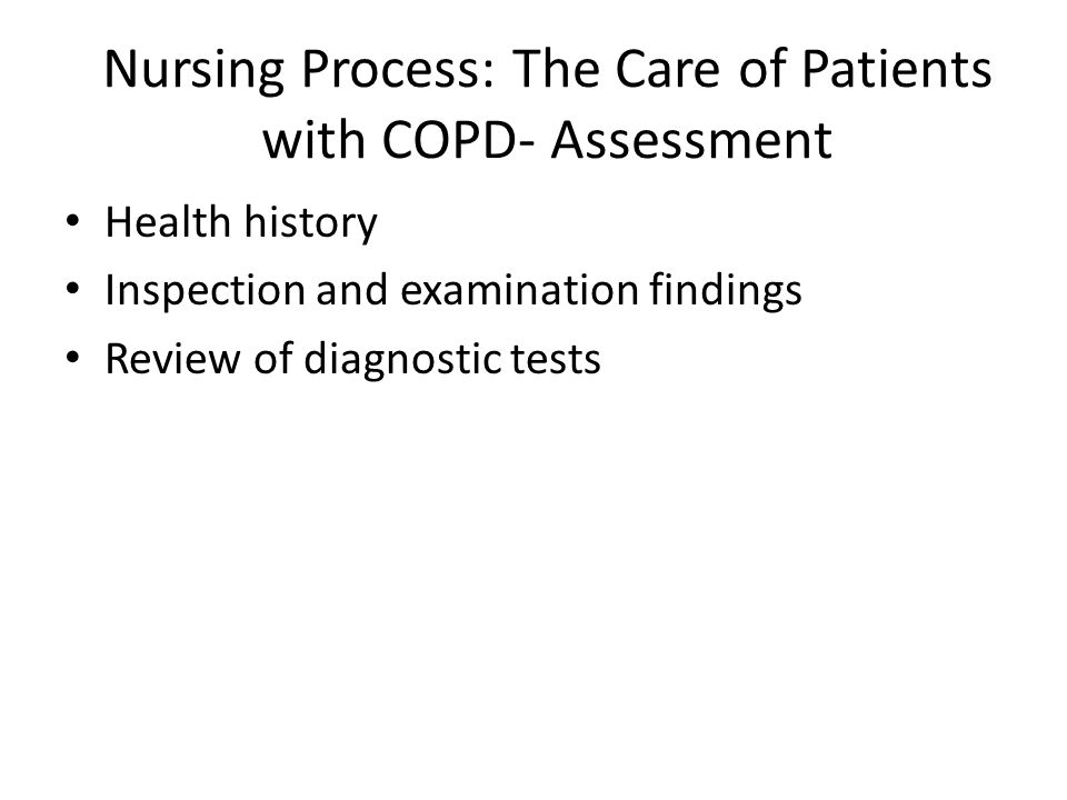 Nursing Process: The Care of Patients with COPD- Assessment Health history Inspection and examination findings Review of diagnostic tests