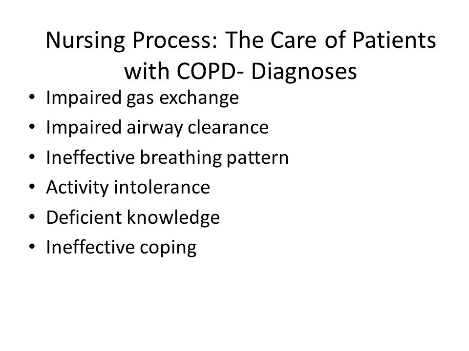 Nursing Process: The Care of Patients with COPD- Diagnoses Impaired gas exchange Impaired airway clearance Ineffective breathing pattern Activity intolerance Deficient knowledge Ineffective coping