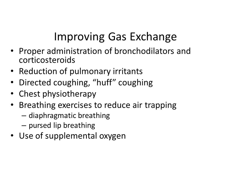 Improving Gas Exchange Proper administration of bronchodilators and corticosteroids Reduction of pulmonary irritants Directed coughing, huff coughing Chest physiotherapy Breathing exercises to reduce air trapping – diaphragmatic breathing – pursed lip breathing Use of supplemental oxygen