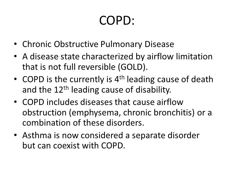COPD: Chronic Obstructive Pulmonary Disease A disease state characterized by airflow limitation that is not full reversible (GOLD).