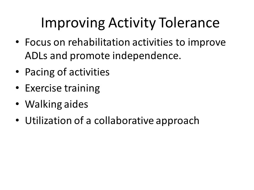 Improving Activity Tolerance Focus on rehabilitation activities to improve ADLs and promote independence.