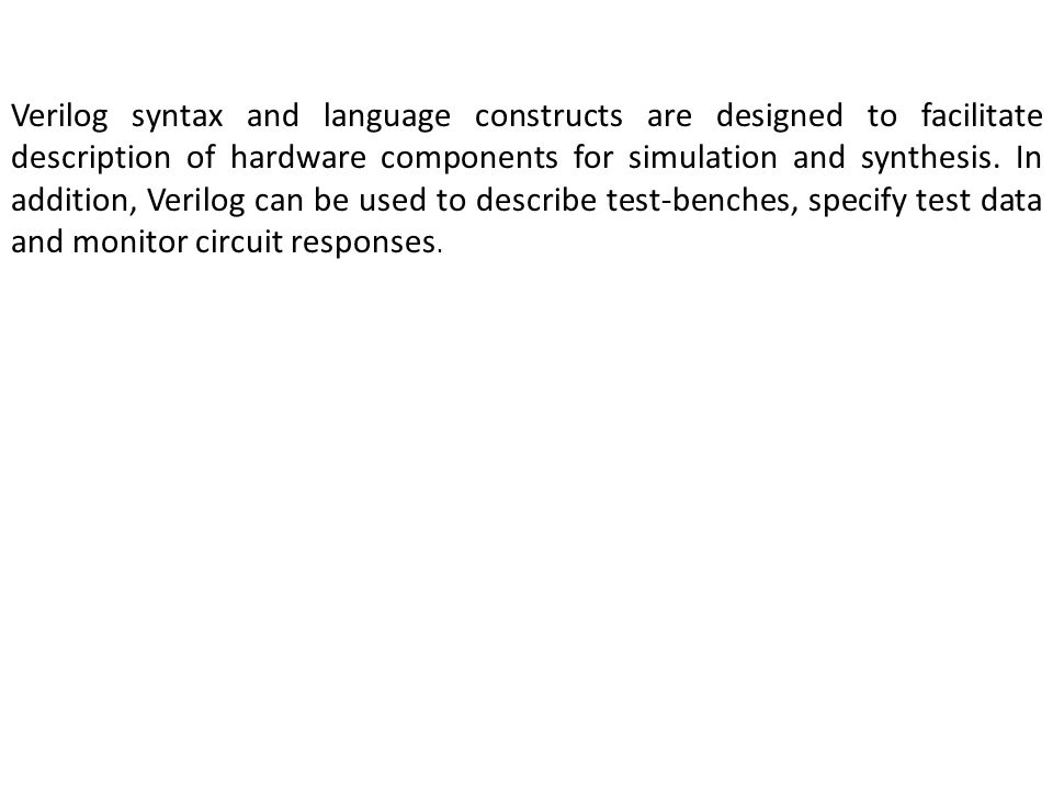 Verilog syntax and language constructs are designed to facilitate description of hardware components for simulation and synthesis.