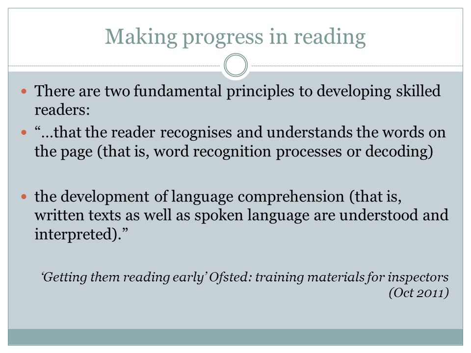 Making progress in reading There are two fundamental principles to developing skilled readers: …that the reader recognises and understands the words on the page (that is, word recognition processes or decoding) the development of language comprehension (that is, written texts as well as spoken language are understood and interpreted). 'Getting them reading early' Ofsted: training materials for inspectors (Oct 2011)
