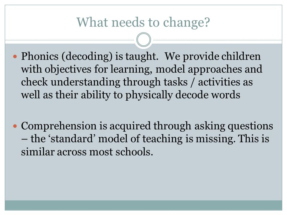 What needs to change. Phonics (decoding) is taught.
