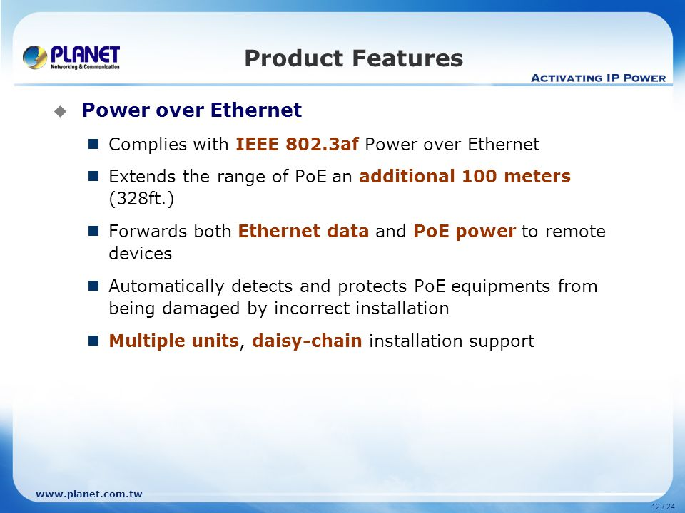 12 / 24 Product Features  Power over Ethernet Complies with IEEE 802.3af Power over Ethernet Extends the range of PoE an additional 100 meters (328ft.) Forwards both Ethernet data and PoE power to remote devices Automatically detects and protects PoE equipments from being damaged by incorrect installation Multiple units, daisy-chain installation support