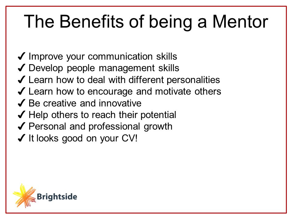 The Benefits of being a Mentor ✔ Improve your communication skills ✔ Develop people management skills ✔ Learn how to deal with different personalities ✔ Learn how to encourage and motivate others ✔ Be creative and innovative ✔ Help others to reach their potential ✔ Personal and professional growth ✔ It looks good on your CV!