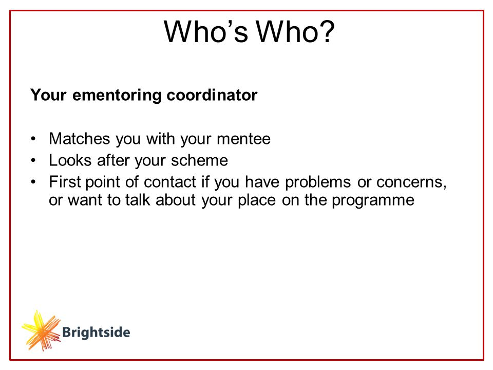 Your ementoring coordinator Matches you with your mentee Looks after your scheme First point of contact if you have problems or concerns, or want to talk about your place on the programme Who's Who