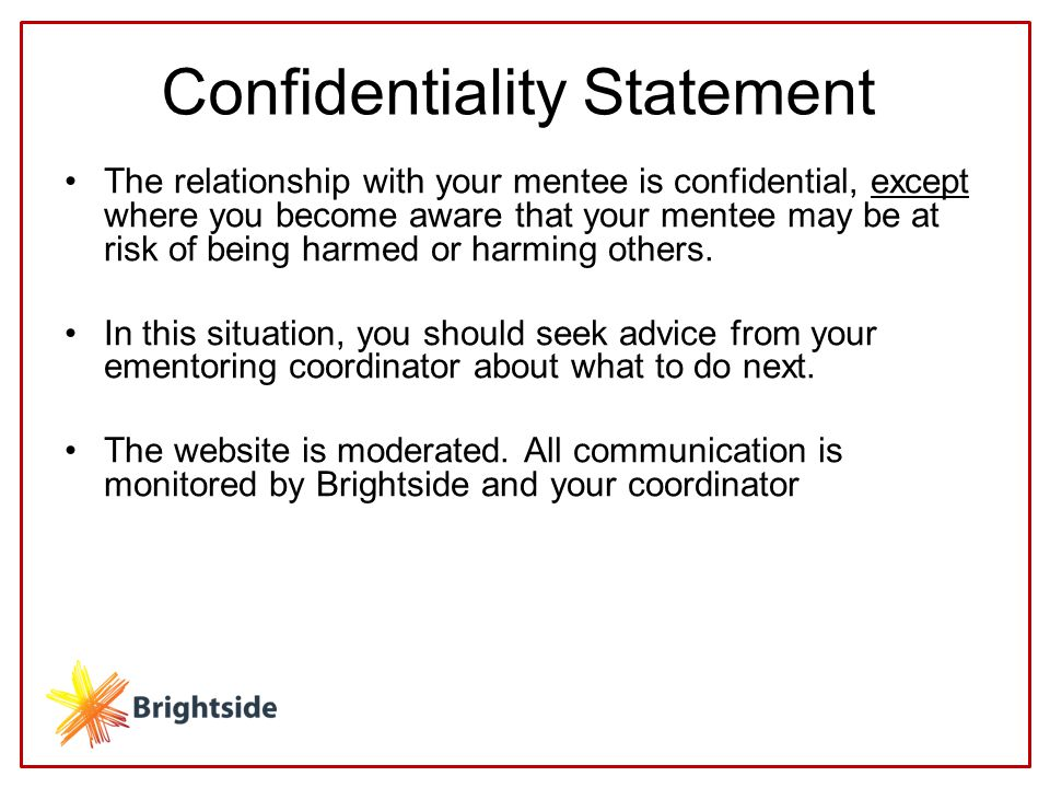 Confidentiality Statement The relationship with your mentee is confidential, except where you become aware that your mentee may be at risk of being harmed or harming others.