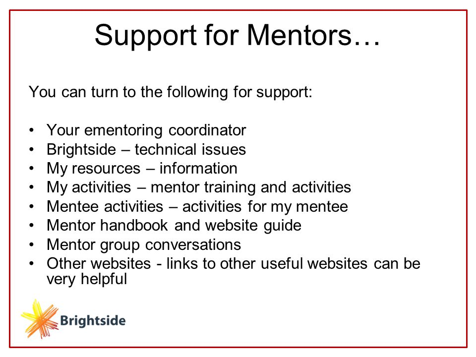 Support for Mentors… You can turn to the following for support: Your ementoring coordinator Brightside – technical issues My resources – information My activities – mentor training and activities Mentee activities – activities for my mentee Mentor handbook and website guide Mentor group conversations Other websites - links to other useful websites can be very helpful