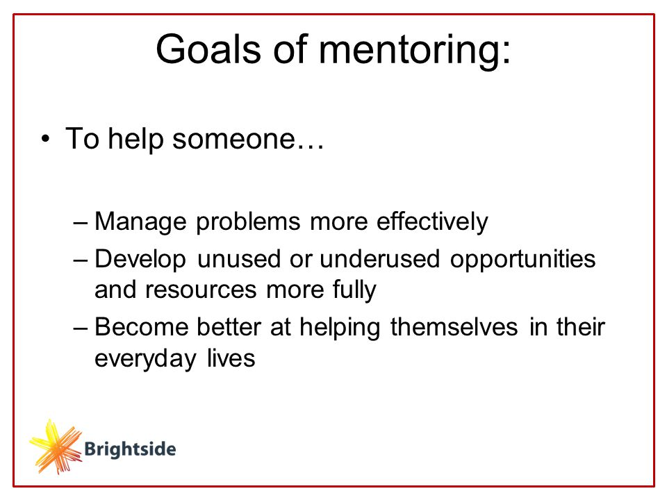 Goals of mentoring: To help someone… –Manage problems more effectively –Develop unused or underused opportunities and resources more fully –Become better at helping themselves in their everyday lives