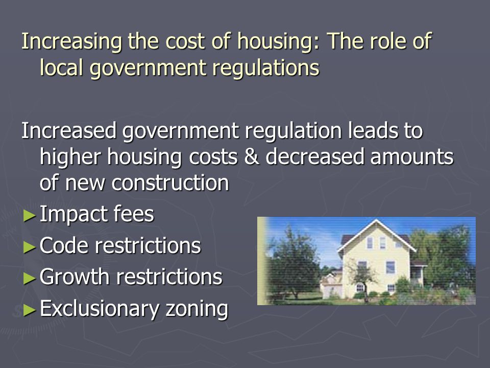 Increasing the cost of housing: The role of local government regulations Increased government regulation leads to higher housing costs & decreased amounts of new construction ► Impact fees ► Code restrictions ► Growth restrictions ► Exclusionary zoning