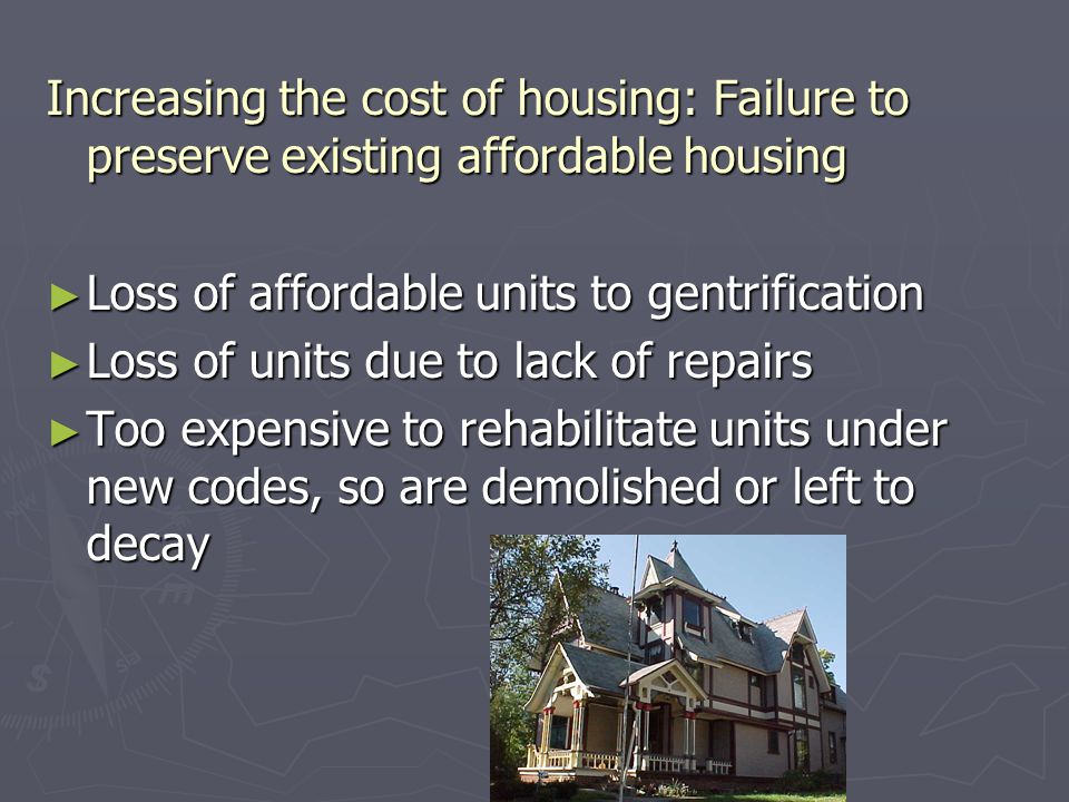 Increasing the cost of housing: Failure to preserve existing affordable housing ► Loss of affordable units to gentrification ► Loss of units due to lack of repairs ► Too expensive to rehabilitate units under new codes, so are demolished or left to decay
