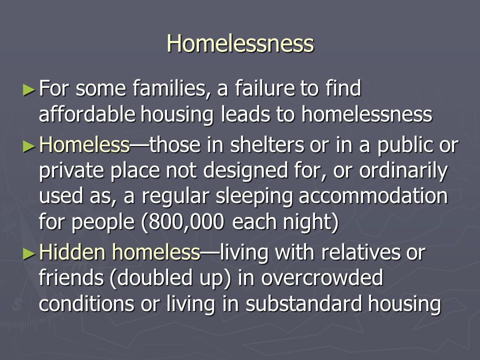 Homelessness ► For some families, a failure to find affordable housing leads to homelessness ► Homeless—those in shelters or in a public or private place not designed for, or ordinarily used as, a regular sleeping accommodation for people (800,000 each night) ► Hidden homeless—living with relatives or friends (doubled up) in overcrowded conditions or living in substandard housing