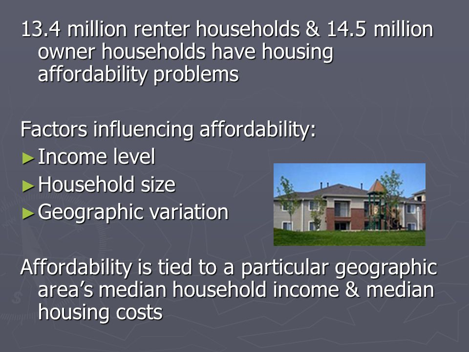 13.4 million renter households & 14.5 million owner households have housing affordability problems Factors influencing affordability: ► Income level ► Household size ► Geographic variation Affordability is tied to a particular geographic area's median household income & median housing costs
