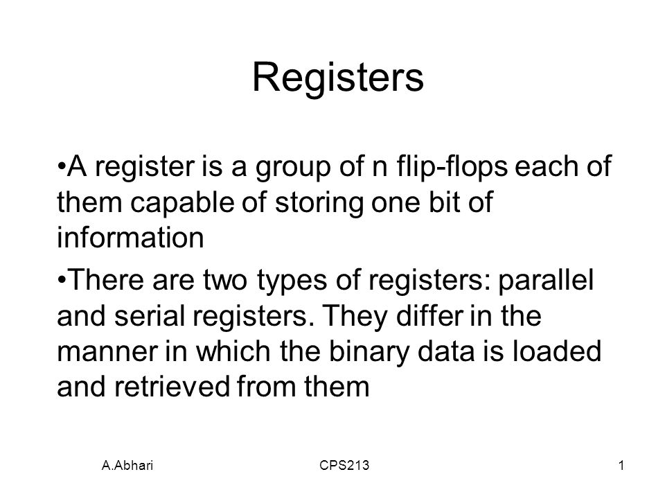 A.Abhari CPS2131 Registers A register is a group of n flip-flops each of them capable of storing one bit of information There are two types of registers: parallel and serial registers.