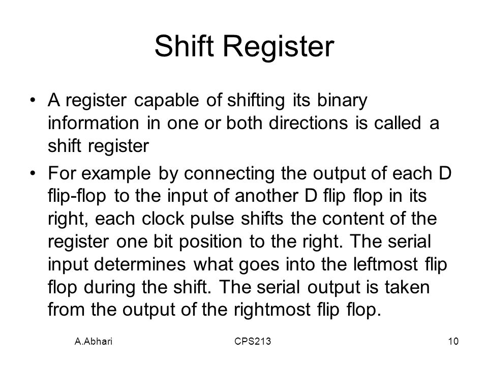 A.Abhari CPS21310 Shift Register A register capable of shifting its binary information in one or both directions is called a shift register For example by connecting the output of each D flip-flop to the input of another D flip flop in its right, each clock pulse shifts the content of the register one bit position to the right.