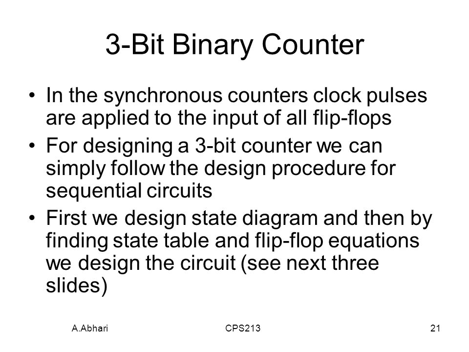 A.Abhari CPS Bit Binary Counter In the synchronous counters clock pulses are applied to the input of all flip-flops For designing a 3-bit counter we can simply follow the design procedure for sequential circuits First we design state diagram and then by finding state table and flip-flop equations we design the circuit (see next three slides)