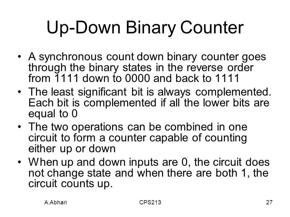 A.Abhari CPS21327 Up-Down Binary Counter A synchronous count down binary counter goes through the binary states in the reverse order from 1111 down to 0000 and back to 1111 The least significant bit is always complemented.