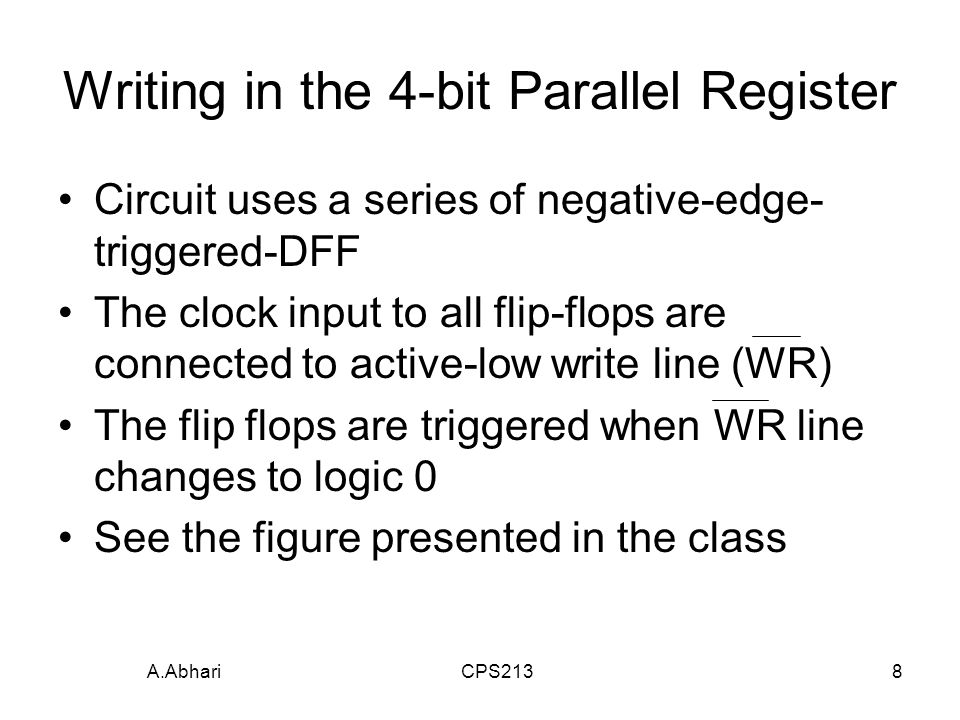 A.Abhari CPS2138 Writing in the 4-bit Parallel Register Circuit uses a series of negative-edge- triggered-DFF The clock input to all flip-flops are connected to active-low write line (WR) The flip flops are triggered when WR line changes to logic 0 See the figure presented in the class