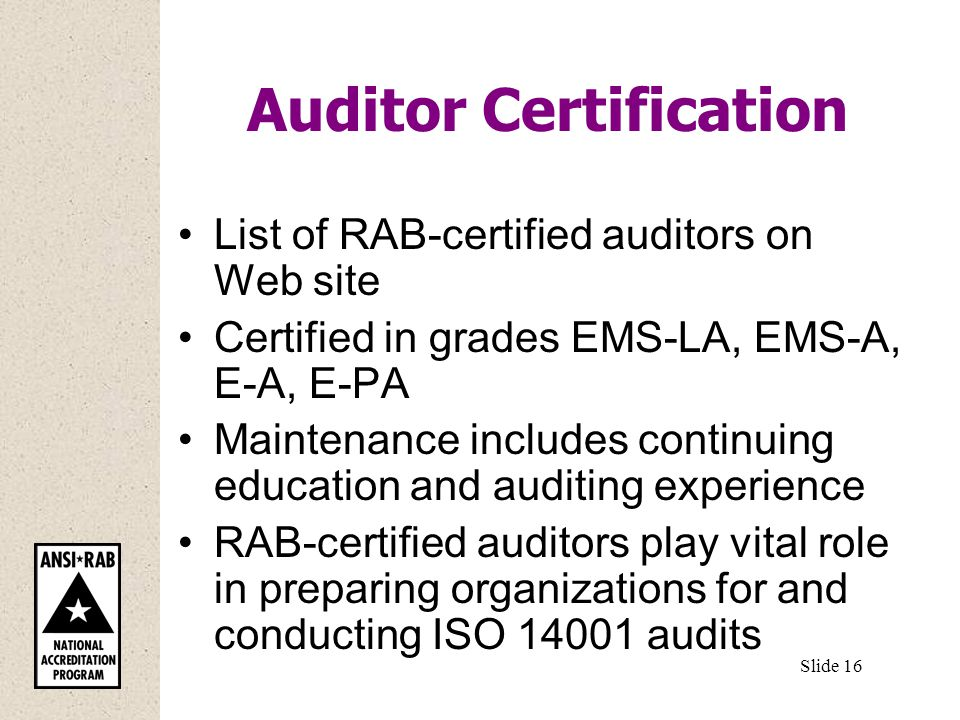 Auditor Certification List of RAB-certified auditors on Web site Certified in grades EMS-LA, EMS-A, E-A, E-PA Maintenance includes continuing education and auditing experience RAB-certified auditors play vital role in preparing organizations for and conducting ISO audits Slide 16